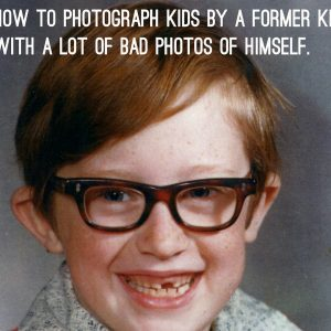 How to Photograph Kids by a Former Poorly Photographed Kid